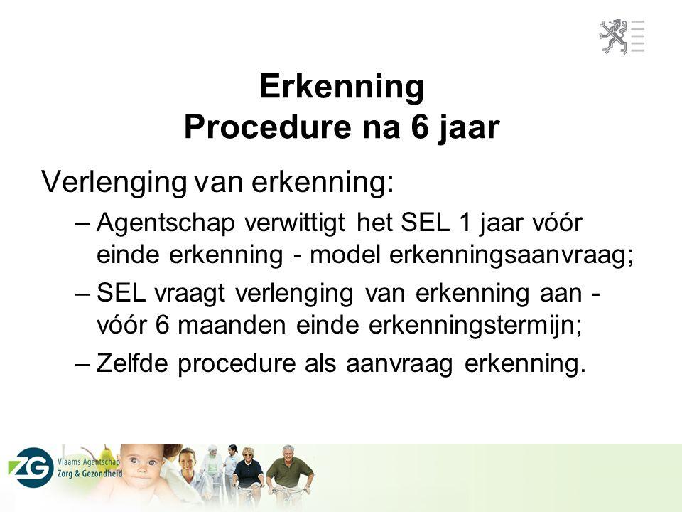 Erkenning Procedure na 6 jaar Verlenging van erkenning: –Agentschap verwittigt het SEL 1 jaar vóór einde erkenning - model erkenningsaanvraag; –SEL vraagt verlenging van erkenning aan - vóór 6 maanden einde erkenningstermijn; –Zelfde procedure als aanvraag erkenning.