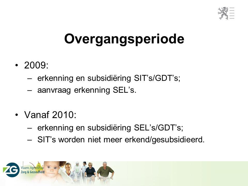 Overgangsperiode 2009: – erkenning en subsidiëring SIT's/GDT's; – aanvraag erkenning SEL's. Vanaf 2010: – erkenning en subsidiëring SEL's/GDT's; – SIT