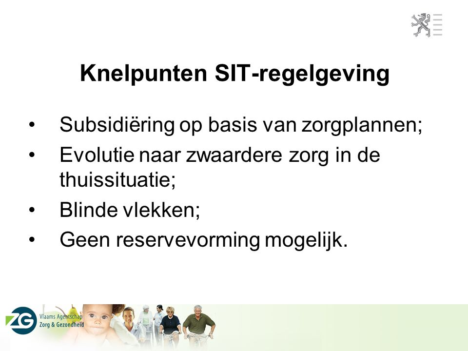 Knelpunten SIT-regelgeving Subsidiëring op basis van zorgplannen; Evolutie naar zwaardere zorg in de thuissituatie; Blinde vlekken; Geen reservevorming mogelijk.