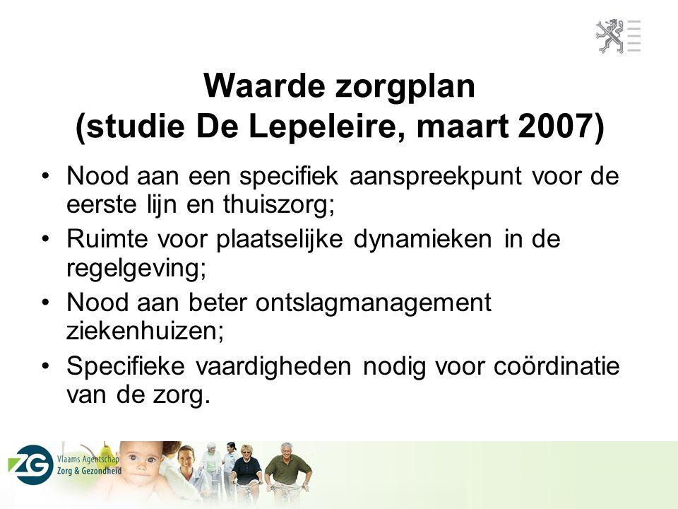 Waarde zorgplan (studie De Lepeleire, maart 2007) Nood aan een specifiek aanspreekpunt voor de eerste lijn en thuiszorg; Ruimte voor plaatselijke dyna