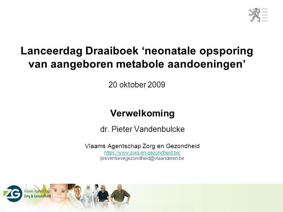 Lanceerdag Draaiboek 'neonatale opsporing van aangeboren metabole aandoeningen' 20 oktober 2009 Verwelkoming dr. Pieter Vandenbulcke Vlaams Agentschap