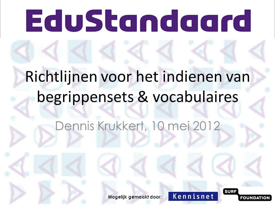 Richtlijnen voor het indienen van begrippensets & vocabulaires Dennis Krukkert, 10 mei 2012 Mogelijk gemaakt door: