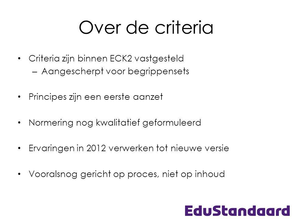 Over de criteria Criteria zijn binnen ECK2 vastgesteld – Aangescherpt voor begrippensets Principes zijn een eerste aanzet Normering nog kwalitatief geformuleerd Ervaringen in 2012 verwerken tot nieuwe versie Vooralsnog gericht op proces, niet op inhoud