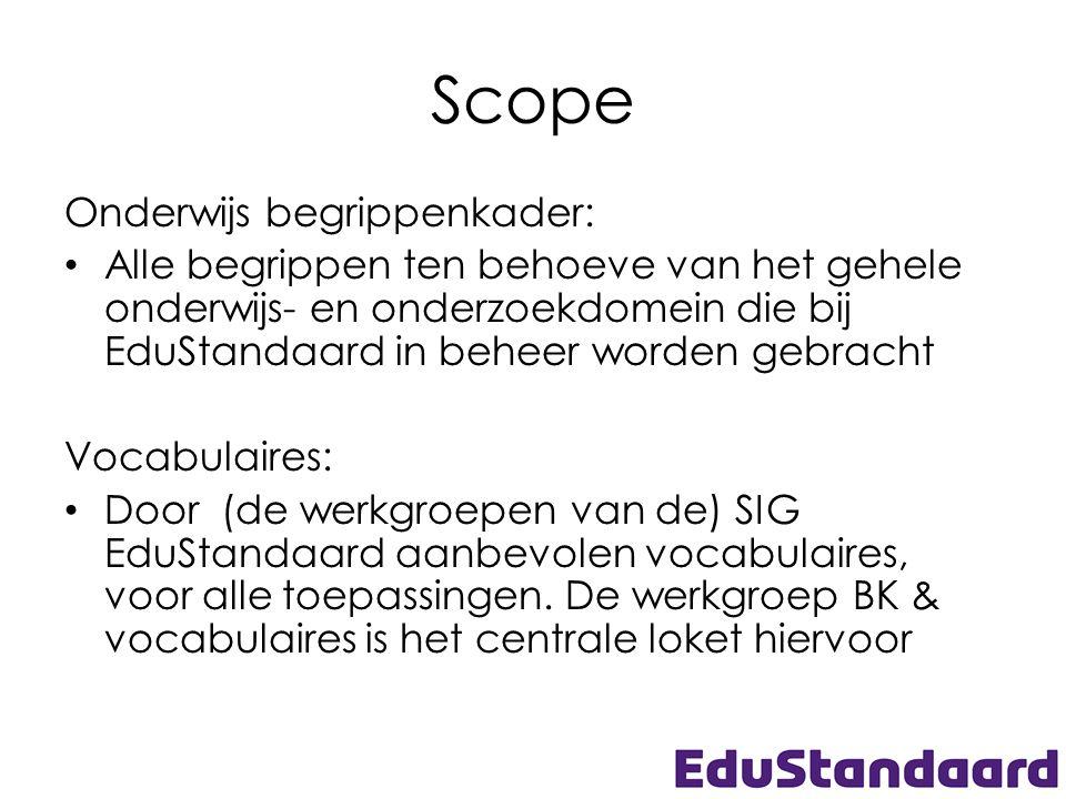 Scope Onderwijs begrippenkader: Alle begrippen ten behoeve van het gehele onderwijs- en onderzoekdomein die bij EduStandaard in beheer worden gebracht Vocabulaires: Door (de werkgroepen van de) SIG EduStandaard aanbevolen vocabulaires, voor alle toepassingen.