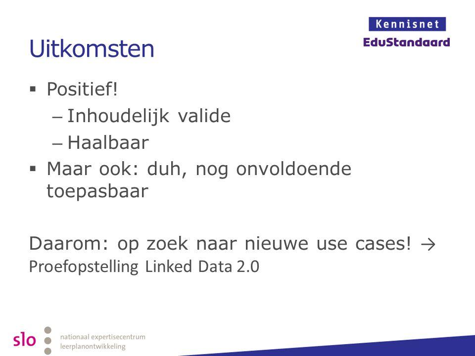 Uitkomsten  Positief! – Inhoudelijk valide – Haalbaar  Maar ook: duh, nog onvoldoende toepasbaar Daarom: op zoek naar nieuwe use cases! → Proefopste