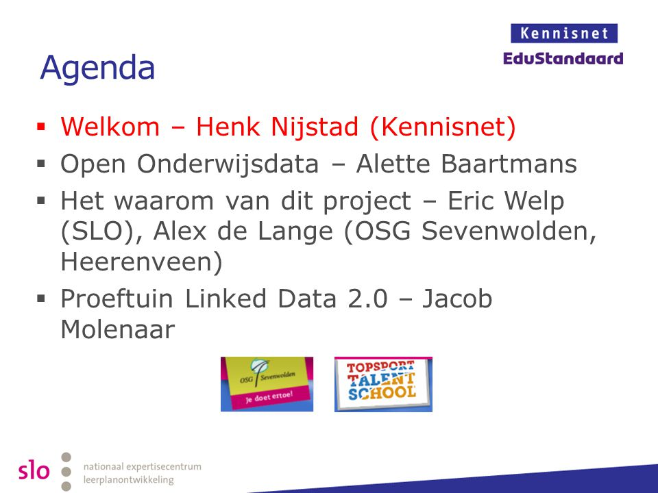 Agenda  Welkom – Henk Nijstad (Kennisnet)  Open Onderwijsdata – Alette Baartmans  Het waarom van dit project – Eric Welp (SLO), Alex de Lange (OSG