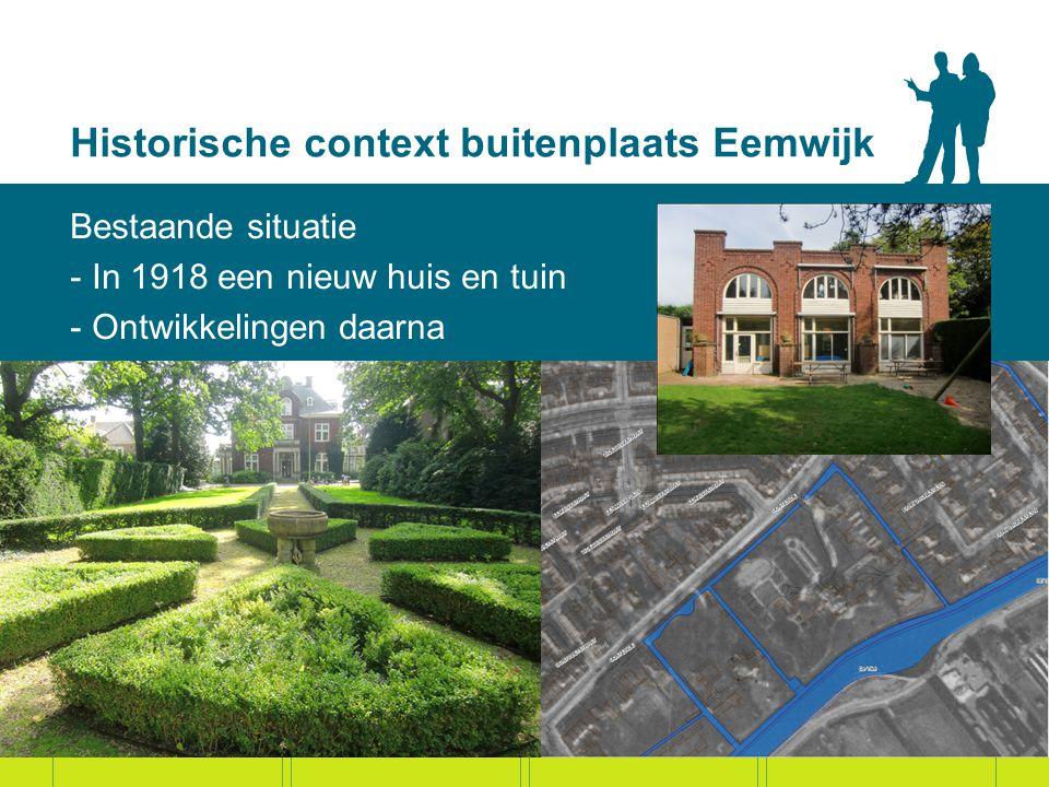 Historische context buitenplaats Eemwijk Bestaande situatie - In 1918 een nieuw huis en tuin - Ontwikkelingen daarna