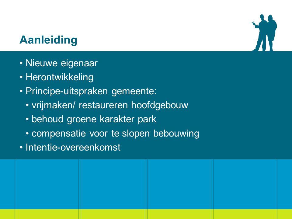 Aanleiding Nieuwe eigenaar Herontwikkeling Principe-uitspraken gemeente: vrijmaken/ restaureren hoofdgebouw behoud groene karakter park compensatie voor te slopen bebouwing Intentie-overeenkomst