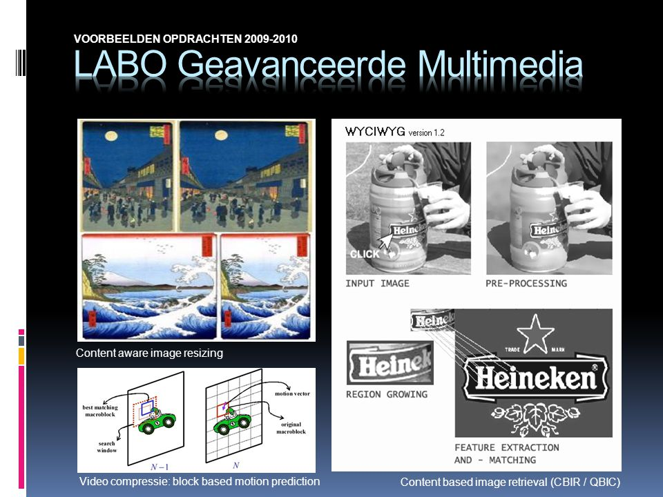 Video compressie: block based motion prediction Content aware image resizing Content based image retrieval (CBIR / QBIC) VOORBEELDEN OPDRACHTEN 2009-2010