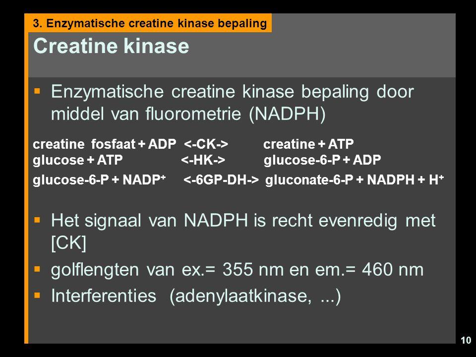 10 Creatine kinase  Enzymatische creatine kinase bepaling door middel van fluorometrie (NADPH)  Het signaal van NADPH is recht evenredig met [CK]  golflengten van ex.= 355 nm en em.= 460 nm  Interferenties (adenylaatkinase,...) 3.