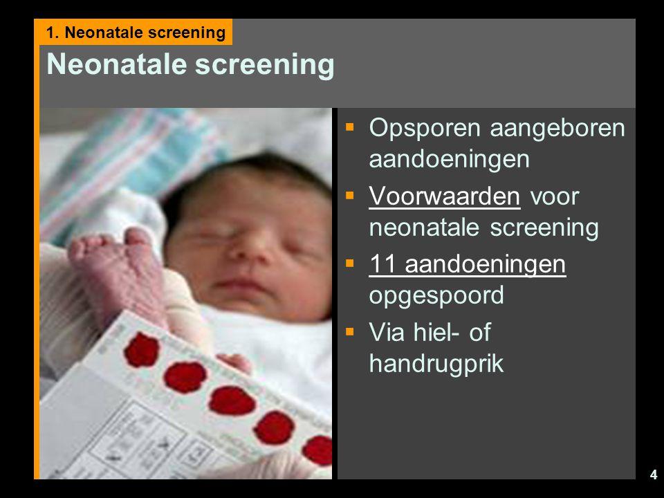 4 Neonatale screening  Opsporen aangeboren aandoeningen  Voorwaarden voor neonatale screening Voorwaarden  11 aandoeningen opgespoord 11 aandoening