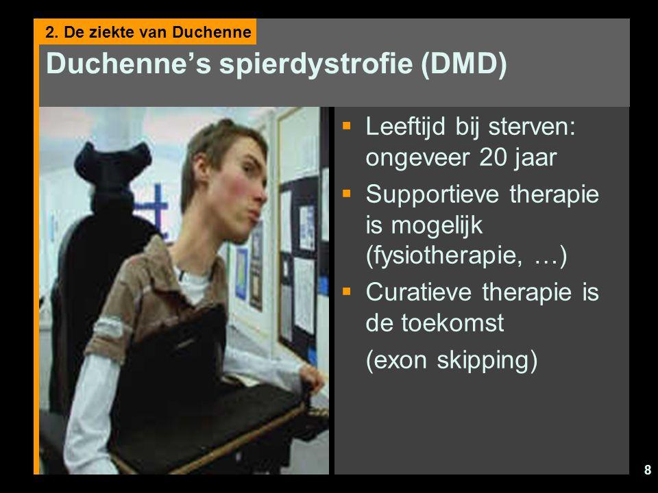 8 Duchenne's spierdystrofie (DMD)  Leeftijd bij sterven: ongeveer 20 jaar  Supportieve therapie is mogelijk (fysiotherapie, …)  Curatieve therapie is de toekomst (exon skipping) 2.