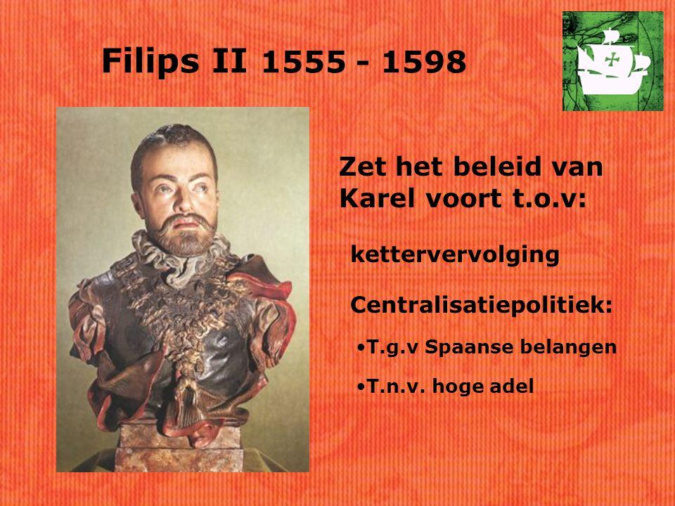 Filips II 1555 - 1598 Zet het beleid van Karel voort t.o.v: kettervervolging Centralisatiepolitiek: T.g.v Spaanse belangen T.n.v.