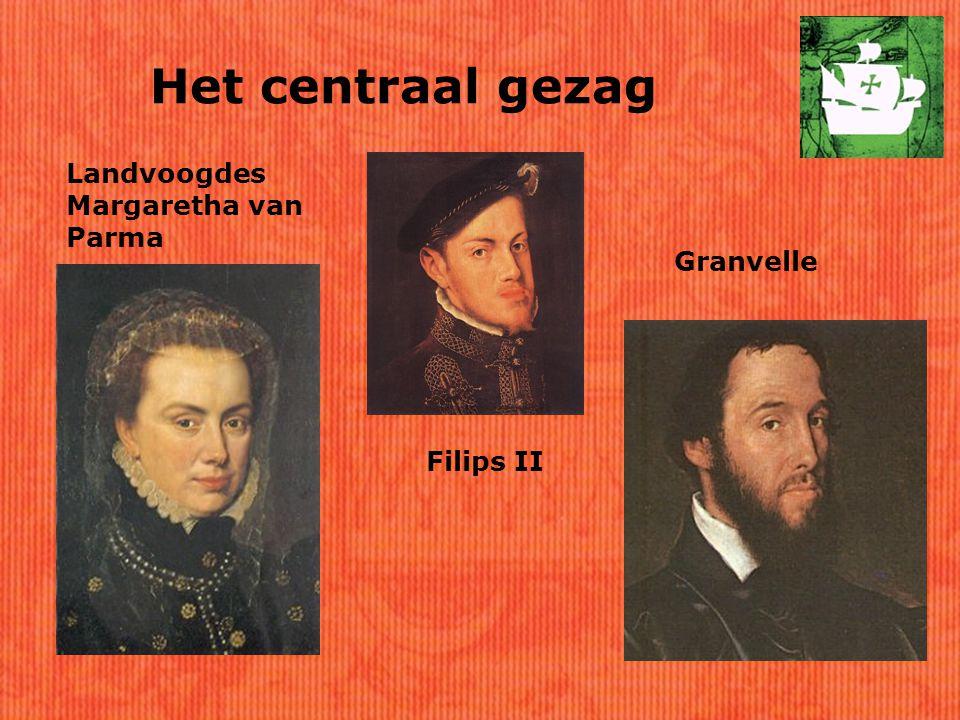 Het centraal gezag Filips II Landvoogdes Margaretha van Parma Granvelle