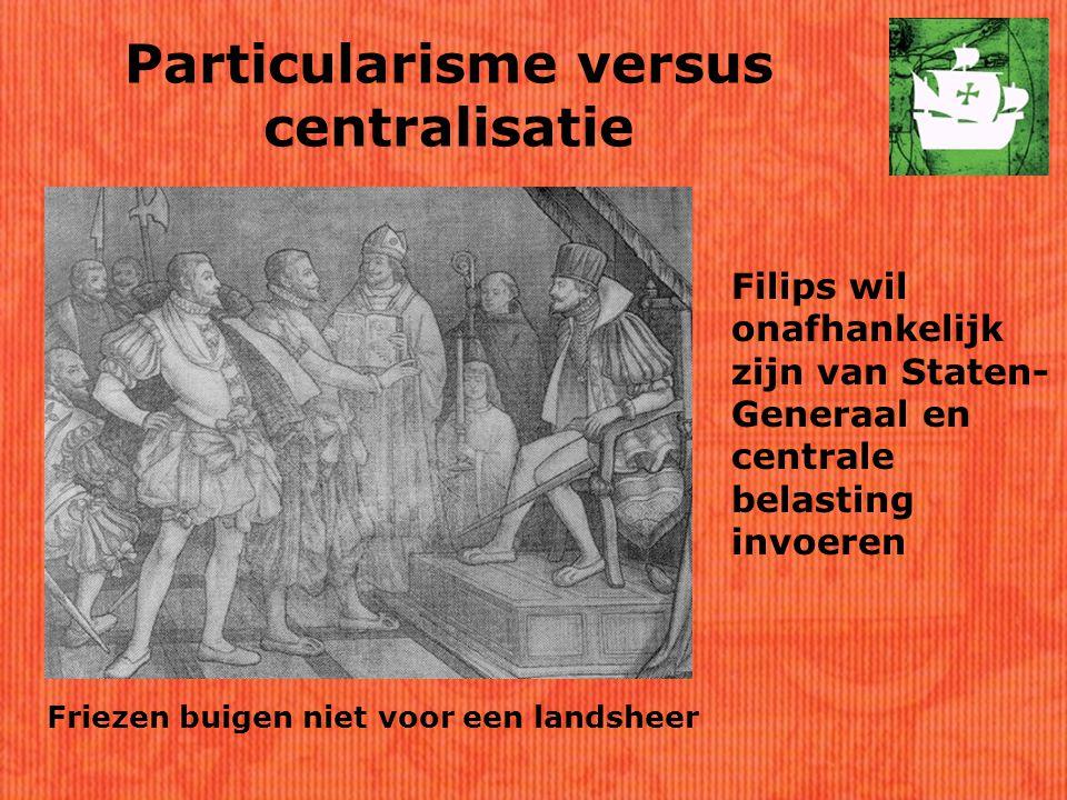 Particularisme versus centralisatie Filips wil onafhankelijk zijn van Staten- Generaal en centrale belasting invoeren Friezen buigen niet voor een landsheer