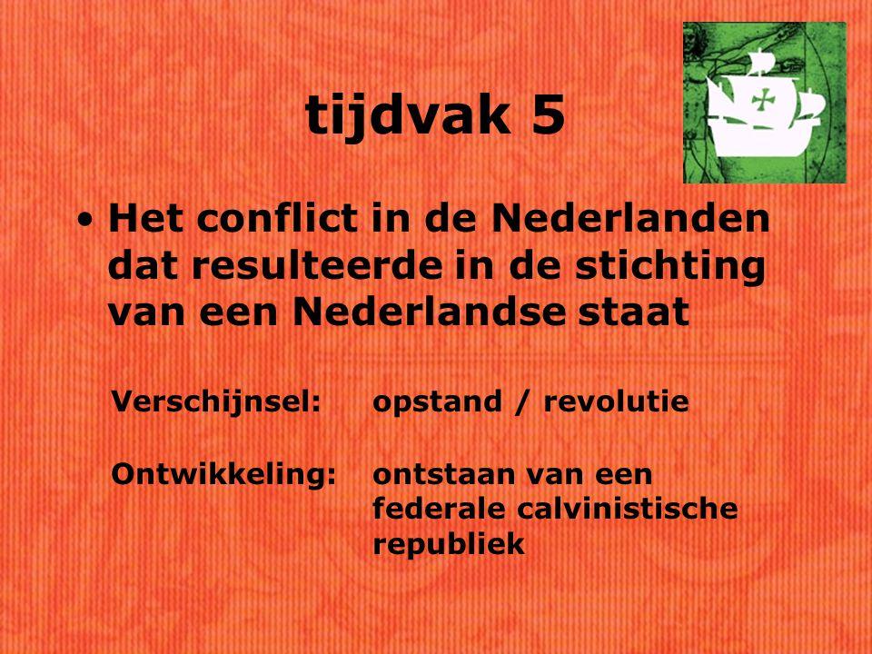 tijdvak 5 Het conflict in de Nederlanden dat resulteerde in de stichting van een Nederlandse staat Verschijnsel:opstand / revolutie Ontwikkeling:ontstaan van een federale calvinistische republiek