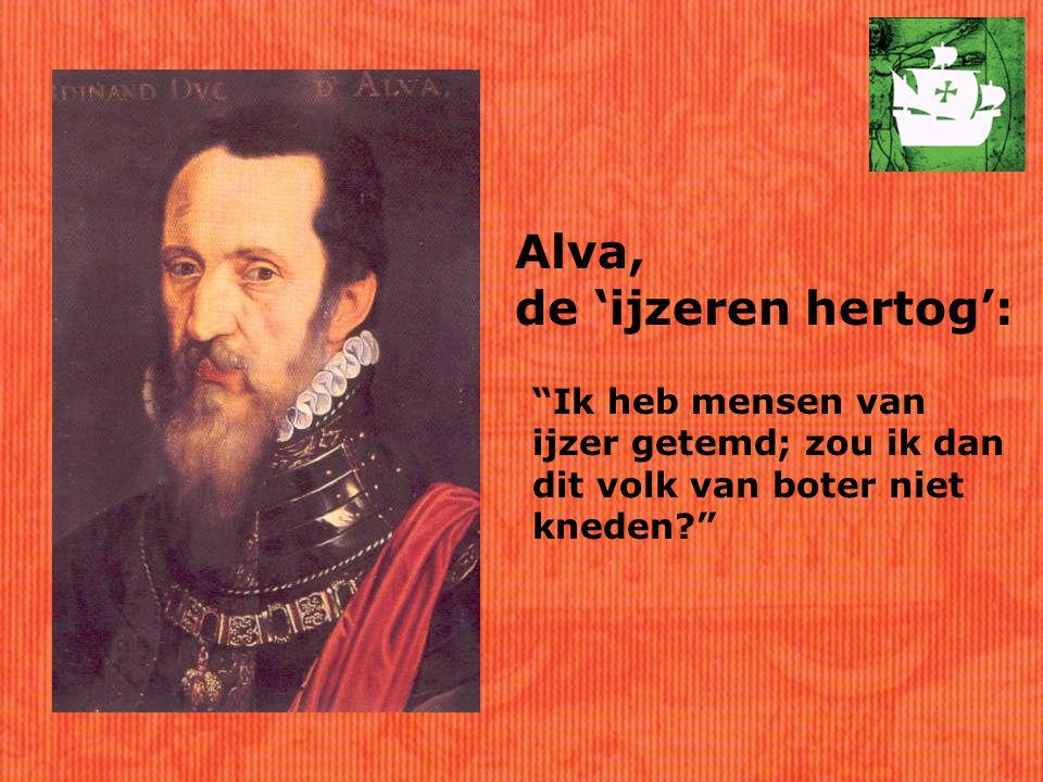 Alva, de 'ijzeren hertog': Ik heb mensen van ijzer getemd; zou ik dan dit volk van boter niet kneden?
