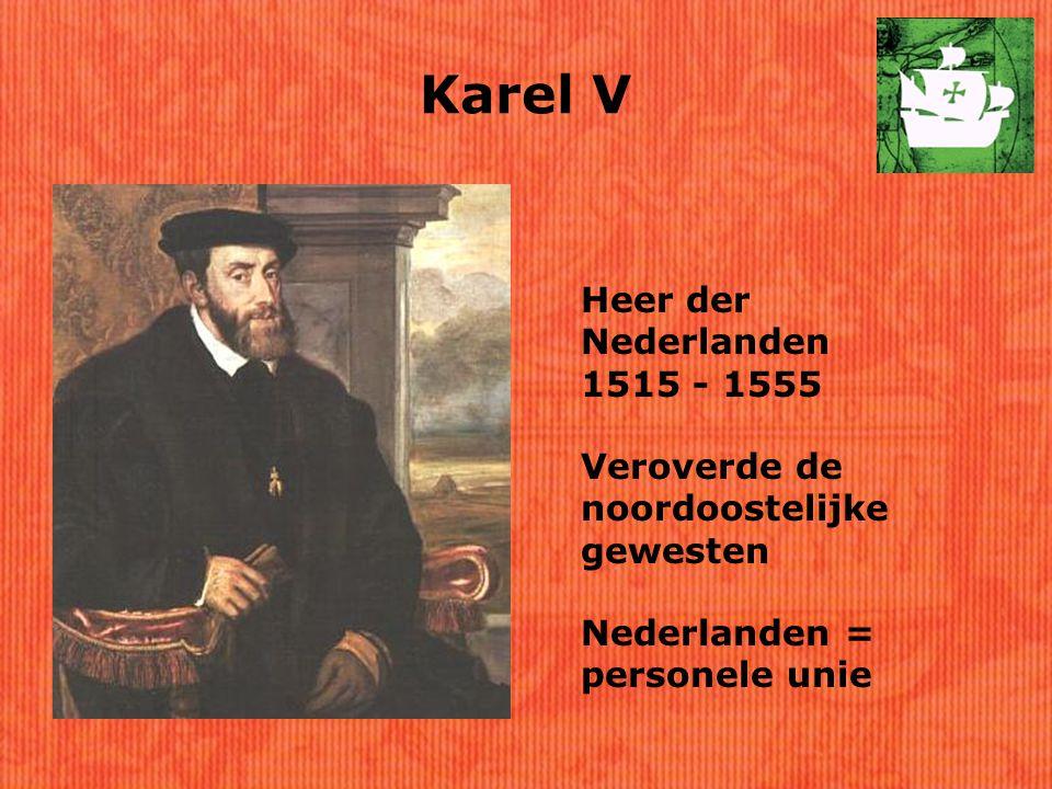 Karel V Heer der Nederlanden 1515 - 1555 Veroverde de noordoostelijke gewesten Nederlanden = personele unie