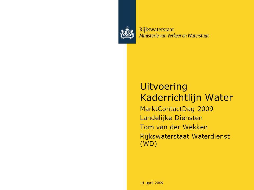 14 april 2009 Uitvoering Kaderrichtlijn Water MarktContactDag 2009 Landelijke Diensten Tom van der Wekken Rijkswaterstaat Waterdienst (WD)