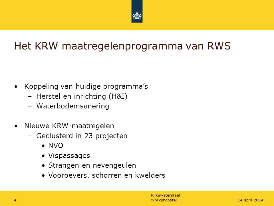 Rijkswaterstaat Workshoptitel414 april 2009 Het KRW maatregelenprogramma van RWS Koppeling van huidige programma's –Herstel en inrichting (H&I) –Waterbodemsanering Nieuwe KRW-maatregelen –Geclusterd in 23 projecten NVO Vispassages Strangen en nevengeulen Vooroevers, schorren en kwelders