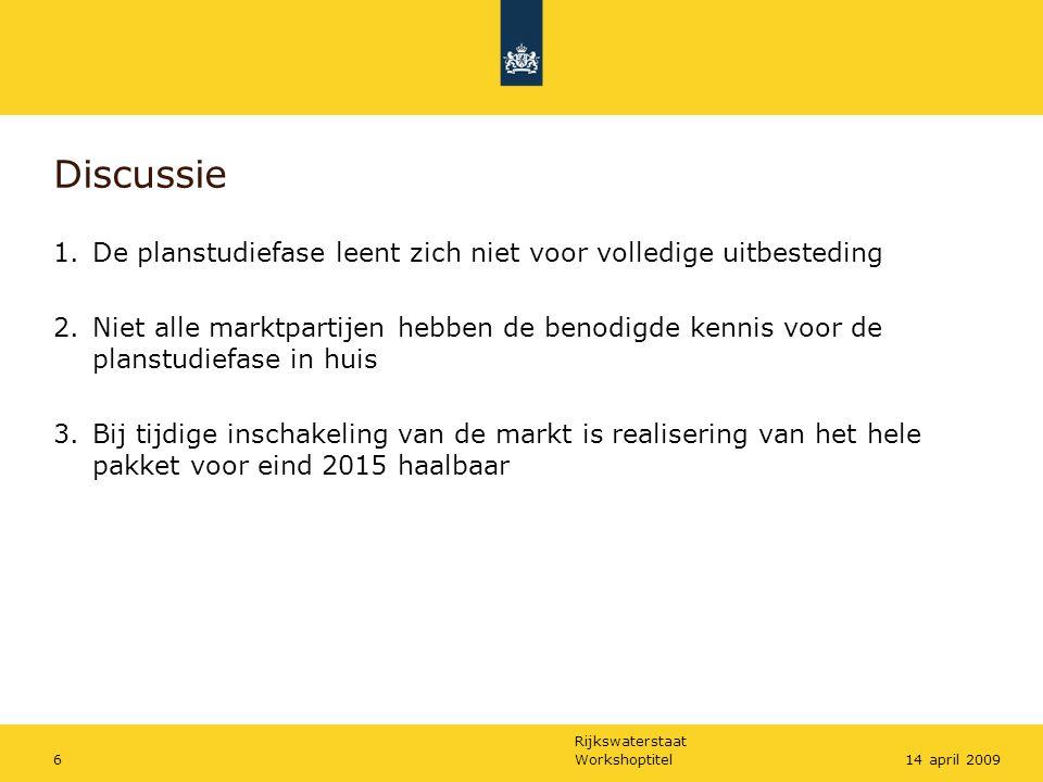 Rijkswaterstaat Workshoptitel614 april 2009 Discussie 1.De planstudiefase leent zich niet voor volledige uitbesteding 2.Niet alle marktpartijen hebben