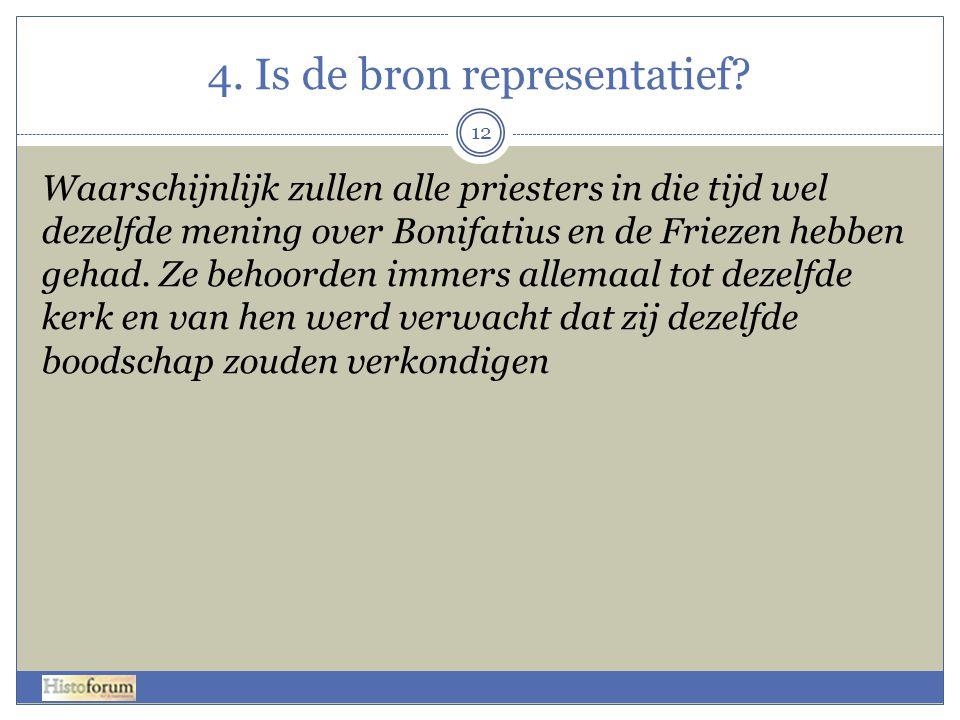 4. Is de bron representatief? Waarschijnlijk zullen alle priesters in die tijd wel dezelfde mening over Bonifatius en de Friezen hebben gehad. Ze beho