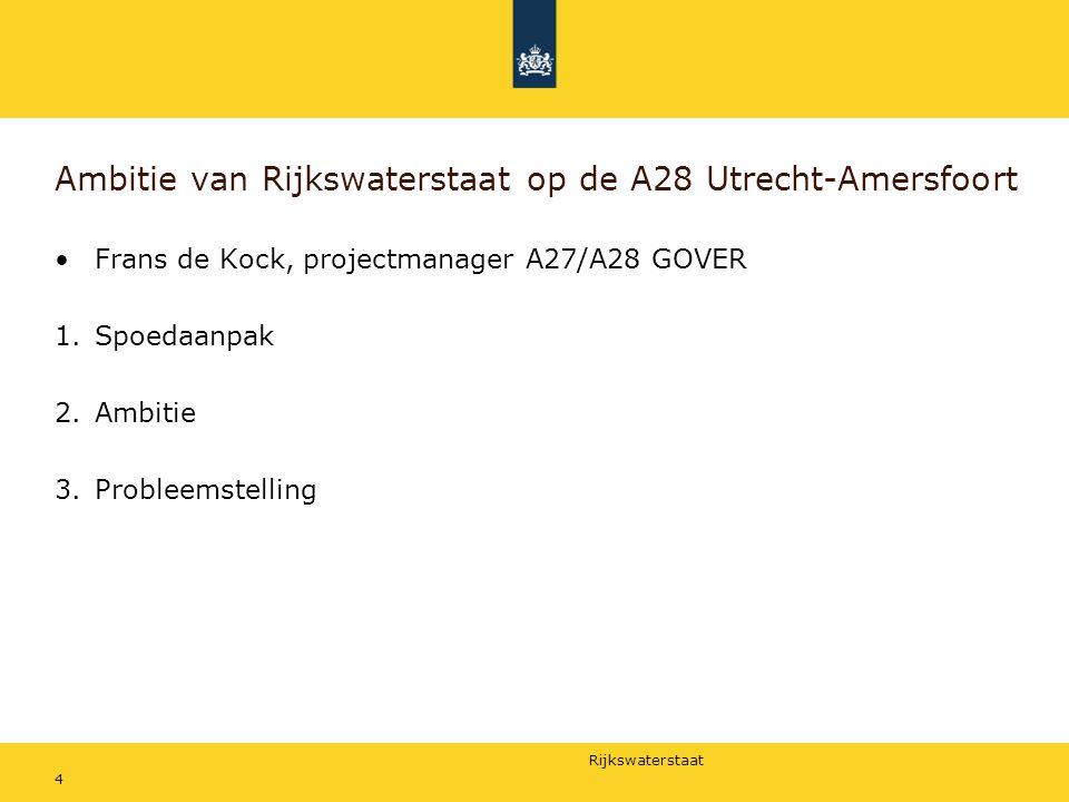 Rijkswaterstaat 4 Ambitie van Rijkswaterstaat op de A28 Utrecht-Amersfoort Frans de Kock, projectmanager A27/A28 GOVER 1.Spoedaanpak 2.Ambitie 3.Probl