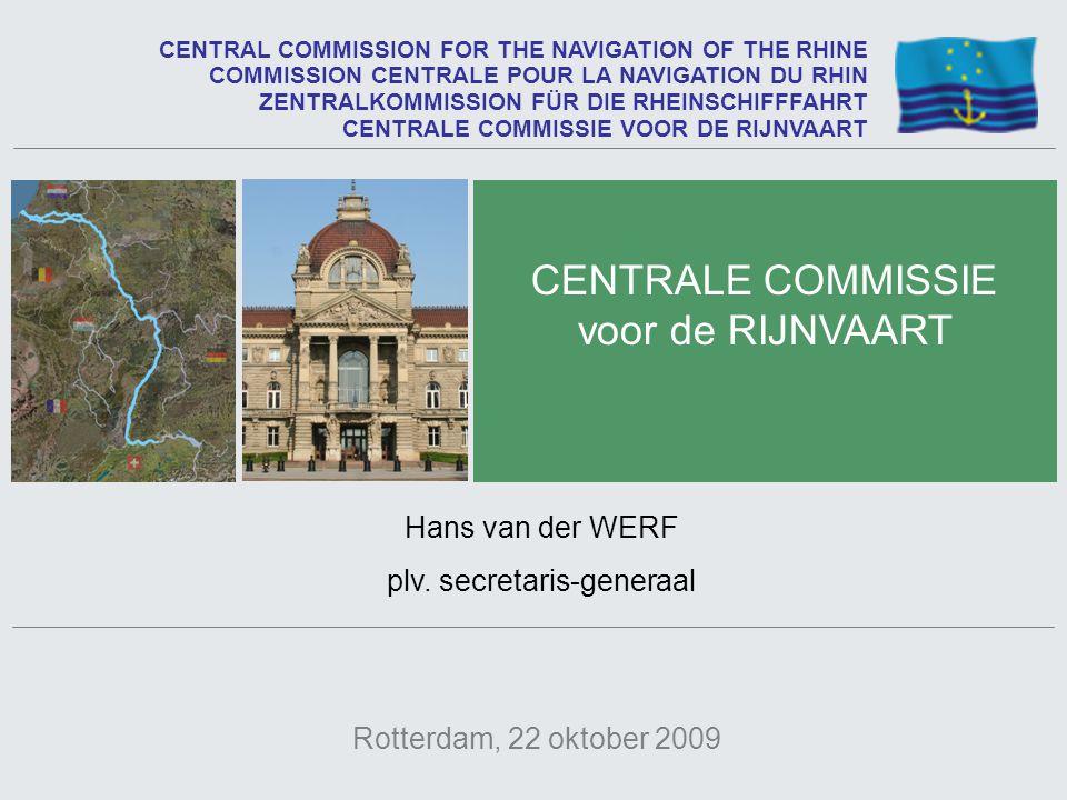 Rotterdam, 22 oktober 2009 CENTRALE COMMISSIE voor de RIJNVAART CENTRAL COMMISSION FOR THE NAVIGATION OF THE RHINE Hans van der WERF plv. secretaris-g