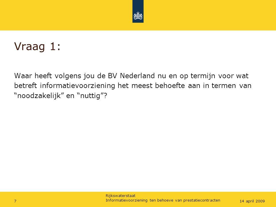 Rijkswaterstaat Informatievoorziening ten behoeve van prestatiecontracten 714 april 2009 Vraag 1: Waar heeft volgens jou de BV Nederland nu en op termijn voor wat betreft informatievoorziening het meest behoefte aan in termen van noodzakelijk en nuttig