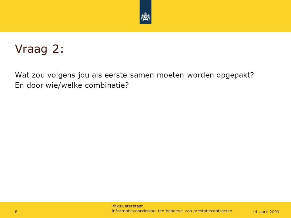 Rijkswaterstaat Informatievoorziening ten behoeve van prestatiecontracten 814 april 2009 Vraag 2: Wat zou volgens jou als eerste samen moeten worden opgepakt.