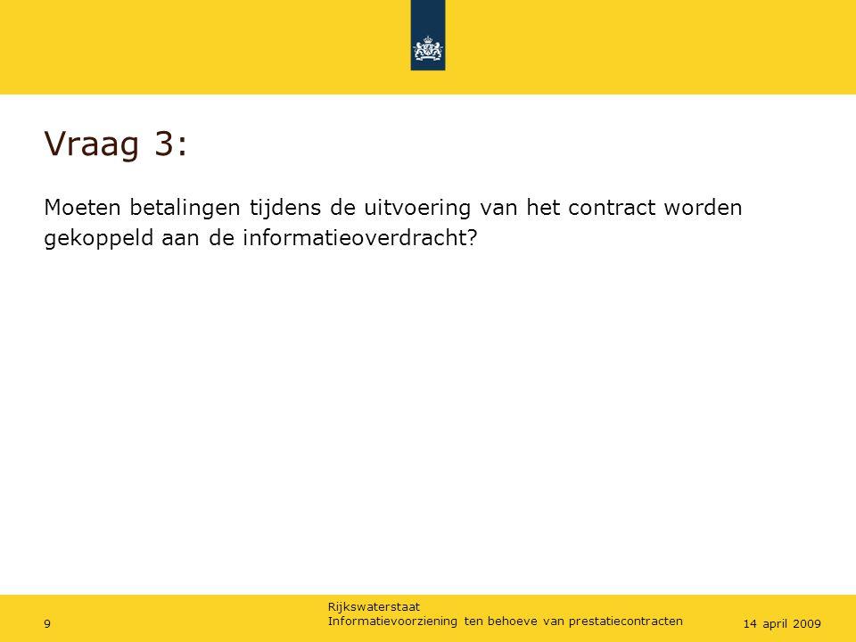 Rijkswaterstaat Informatievoorziening ten behoeve van prestatiecontracten 914 april 2009 Vraag 3: Moeten betalingen tijdens de uitvoering van het contract worden gekoppeld aan de informatieoverdracht