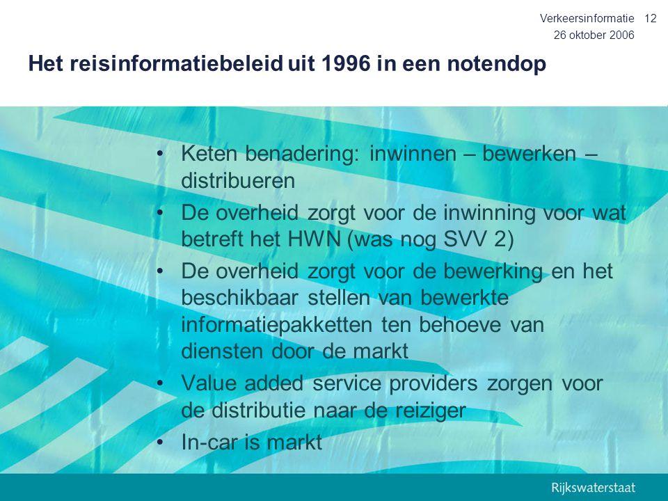 26 oktober 2006 Verkeersinformatie12 Het reisinformatiebeleid uit 1996 in een notendop Keten benadering: inwinnen – bewerken – distribueren De overhei