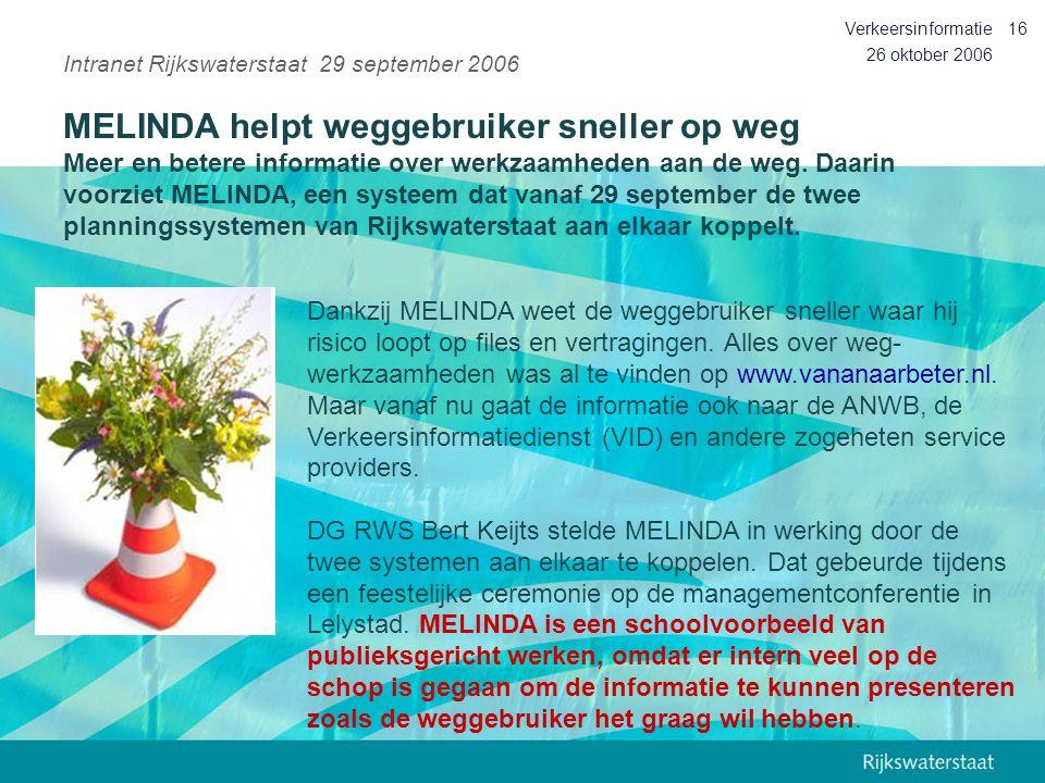 26 oktober 2006 Verkeersinformatie16 Intranet Rijkswaterstaat 29 september 2006 MELINDA helpt weggebruiker sneller op weg Meer en betere informatie ov