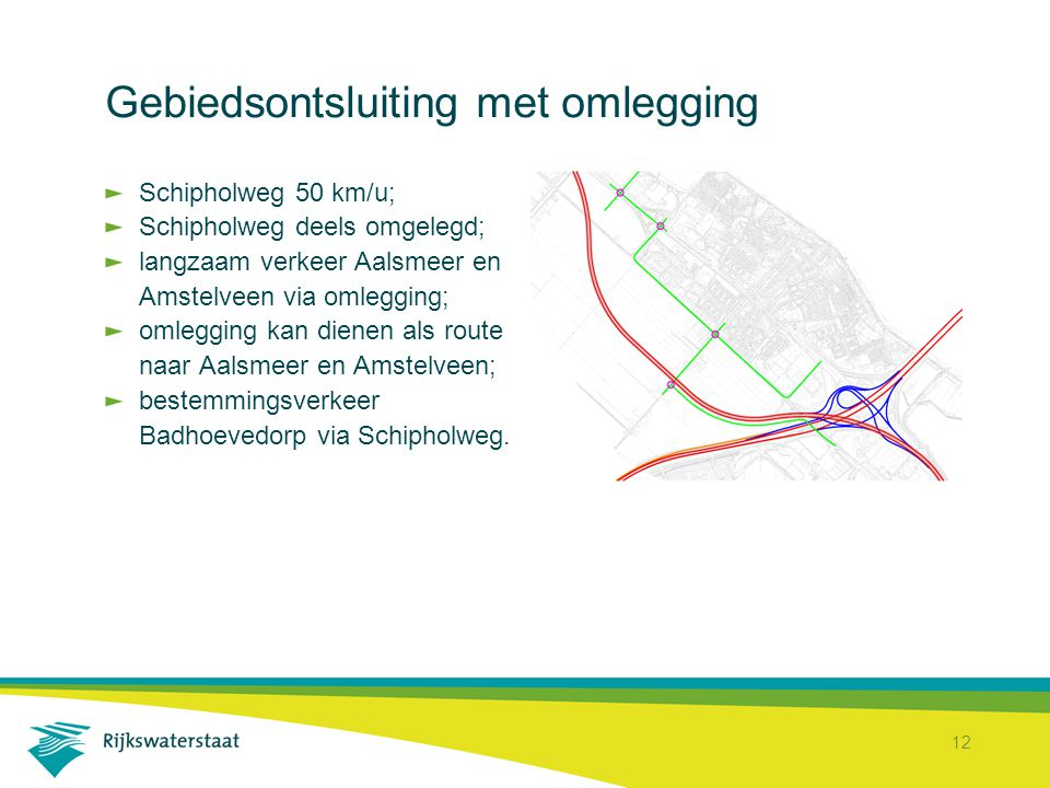 12 Gebiedsontsluiting met omlegging Schipholweg 50 km/u; Schipholweg deels omgelegd; langzaam verkeer Aalsmeer en Amstelveen via omlegging; omlegging kan dienen als route naar Aalsmeer en Amstelveen; bestemmingsverkeer Badhoevedorp via Schipholweg.