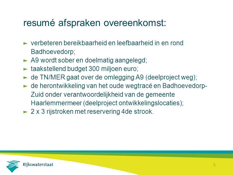 5 resumé afspraken overeenkomst: verbeteren bereikbaarheid en leefbaarheid in en rond Badhoevedorp; A9 wordt sober en doelmatig aangelegd; taakstellend budget 300 miljoen euro; de TN/MER gaat over de omlegging A9 (deelproject weg); de herontwikkeling van het oude wegtracé en Badhoevedorp- Zuid onder verantwoordelijkheid van de gemeente Haarlemmermeer (deelproject ontwikkelingslocaties); 2 x 3 rijstroken met reservering 4de strook.