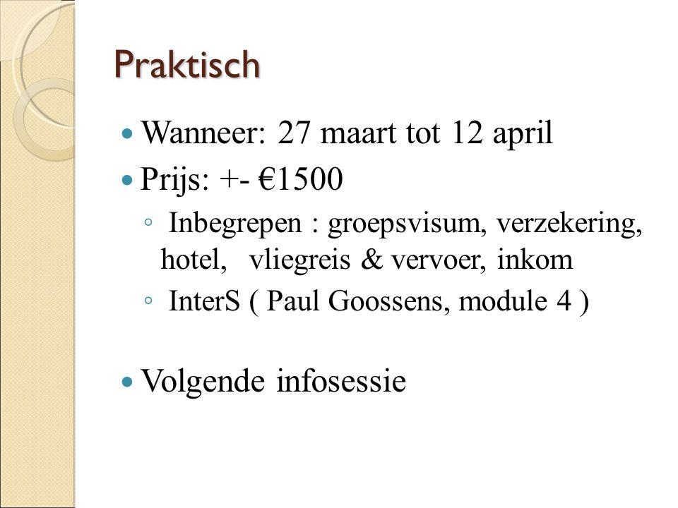 Praktisch Wanneer: 27 maart tot 12 april Prijs: +- €1500 ◦ Inbegrepen : groepsvisum, verzekering, hotel, vliegreis & vervoer, inkom ◦ InterS ( Paul Goossens, module 4 ) Volgende infosessie
