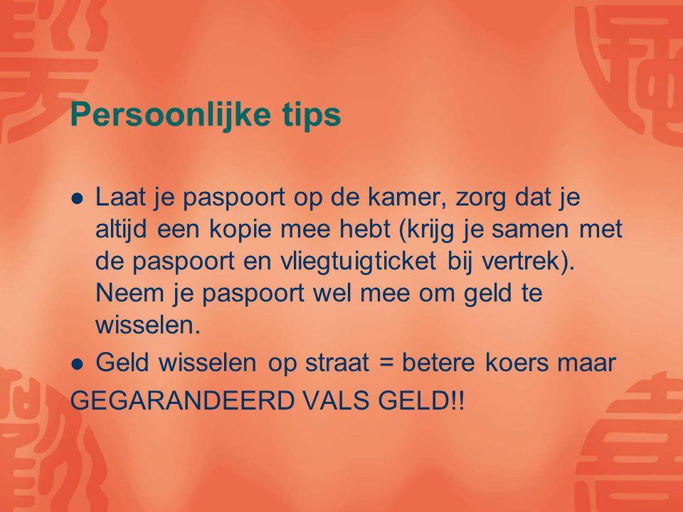 Persoonlijke tips Laat je paspoort op de kamer, zorg dat je altijd een kopie mee hebt (krijg je samen met de paspoort en vliegtuigticket bij vertrek).