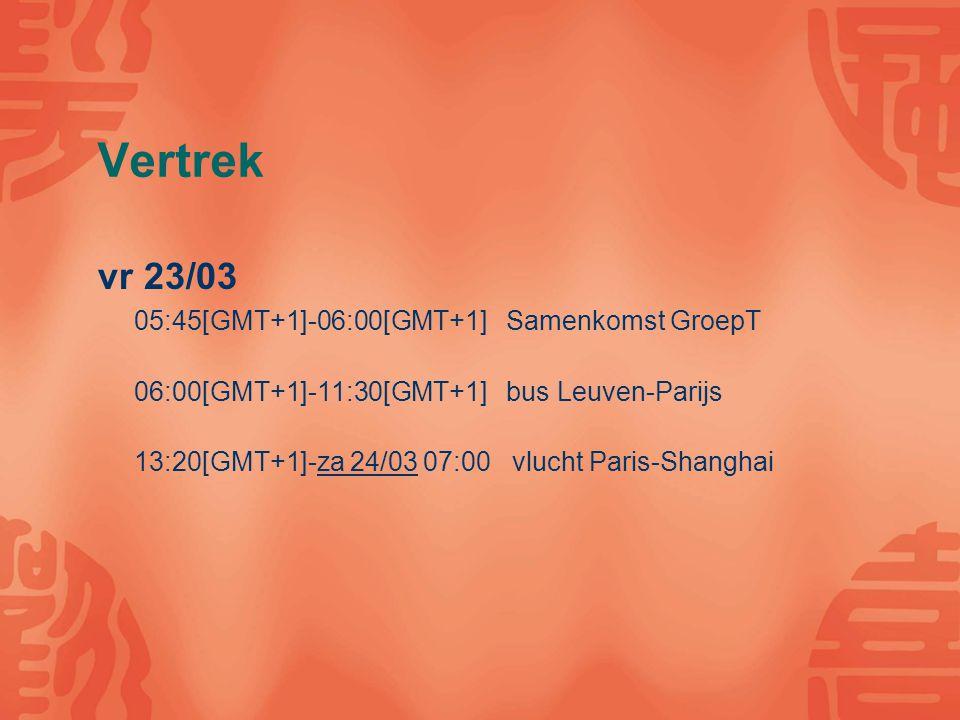 Vertrek vr 23/03 05:45[GMT+1]-06:00[GMT+1] Samenkomst GroepT 06:00[GMT+1]-11:30[GMT+1] bus Leuven-Parijs 13:20[GMT+1]-za 24/03 07:00 vlucht Paris-Shanghai