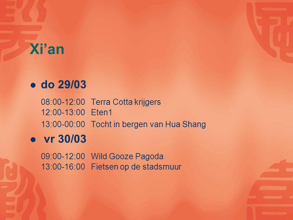 Xi'an do 29/03 08:00-12:00 Terra Cotta krijgers 12:00-13:00 Eten1 13:00-00:00 Tocht in bergen van Hua Shang vr 30/03 09:00-12:00 Wild Gooze Pagoda 13:00-16:00 Fietsen op de stadsmuur