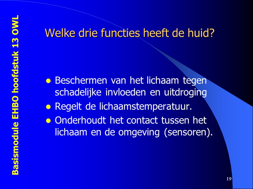 Basismodule EHBO hoofdstuk 13 OWL 19 Welke drie functies heeft de huid? Beschermen van het lichaam tegen schadelijke invloeden en uitdroging Regelt de
