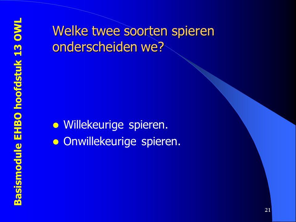 Basismodule EHBO hoofdstuk 13 OWL 21 Welke twee soorten spieren onderscheiden we? Willekeurige spieren. Onwillekeurige spieren.