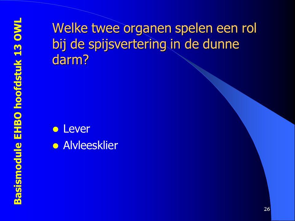 Basismodule EHBO hoofdstuk 13 OWL 26 Welke twee organen spelen een rol bij de spijsvertering in de dunne darm? Lever Alvleesklier