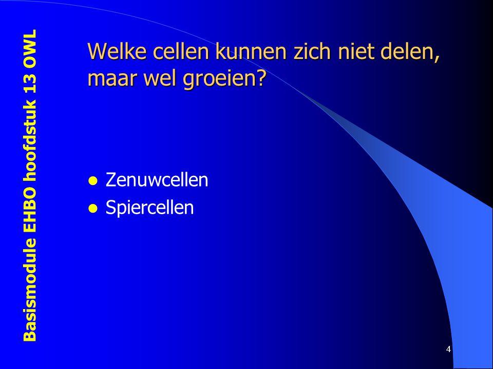 Basismodule EHBO hoofdstuk 13 OWL 4 Welke cellen kunnen zich niet delen, maar wel groeien? Zenuwcellen Spiercellen