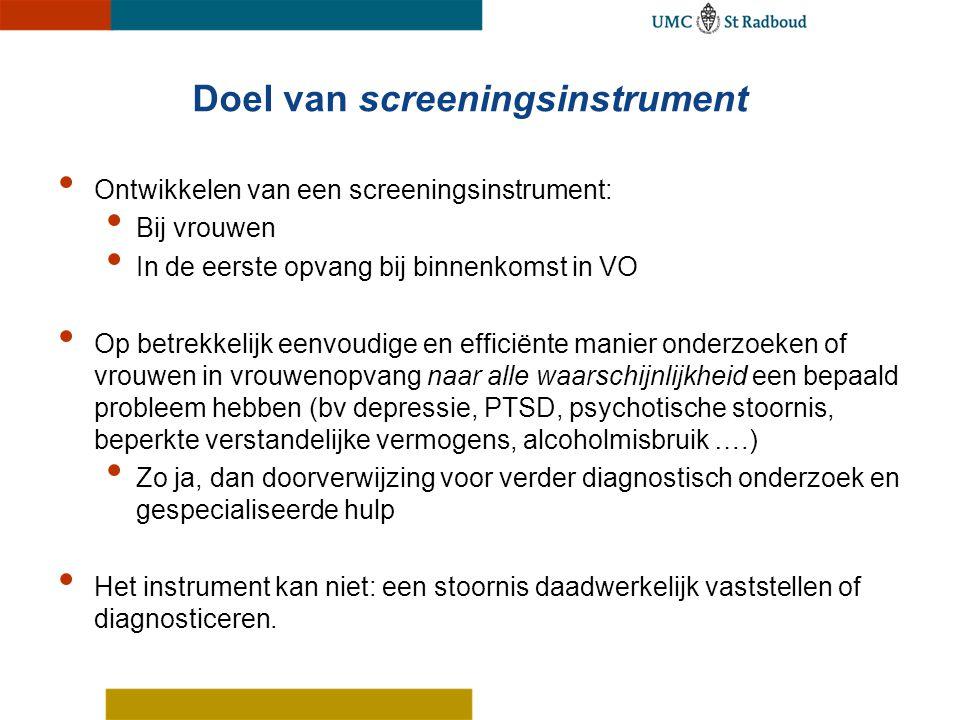 Doel van screeningsinstrument Ontwikkelen van een screeningsinstrument: Bij vrouwen In de eerste opvang bij binnenkomst in VO Op betrekkelijk eenvoudi