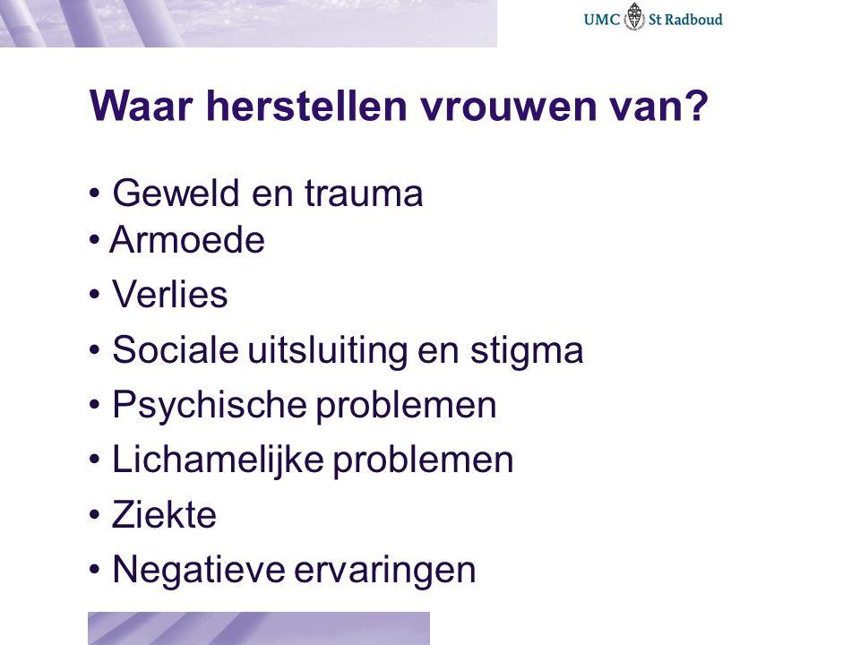 Waar herstellen vrouwen van? Geweld en trauma Armoede Verlies Sociale uitsluiting en stigma Psychische problemen Lichamelijke problemen Ziekte Negatie