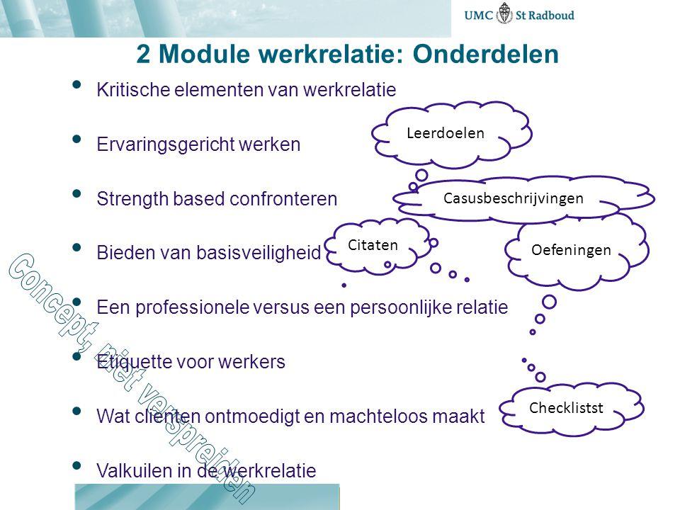 2 Module werkrelatie: Onderdelen Kritische elementen van werkrelatie Ervaringsgericht werken Strength based confronteren Bieden van basisveiligheid Ee