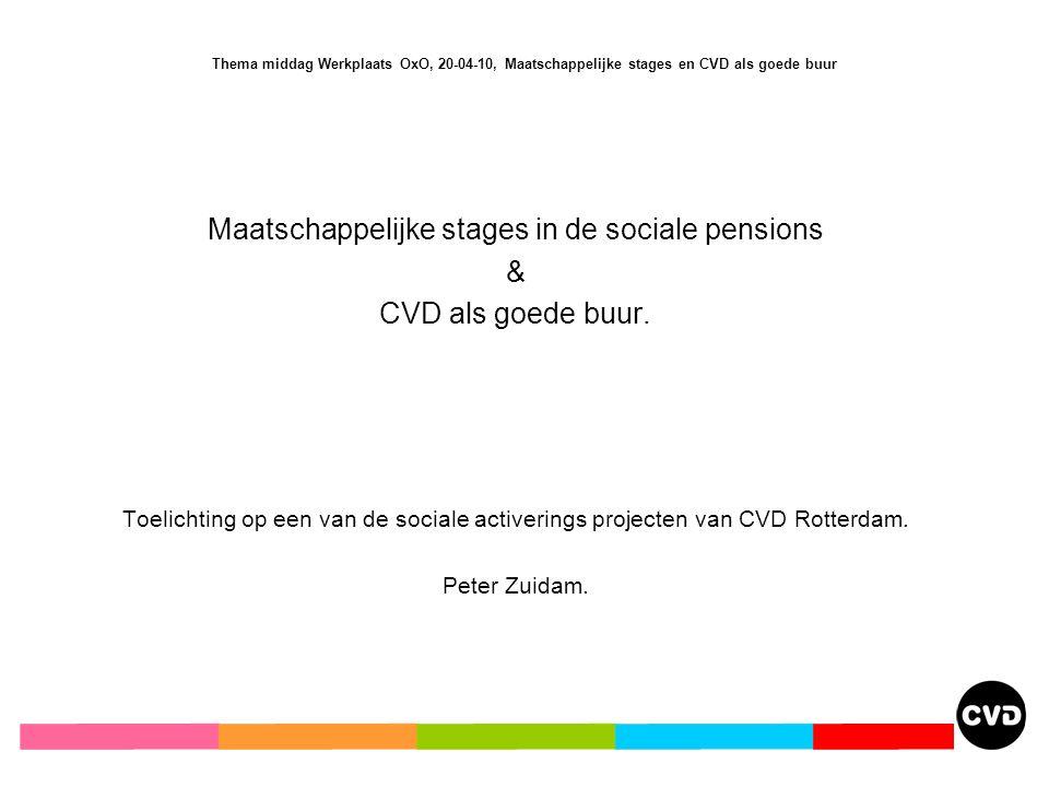 Thema middag Werkplaats OxO, 20-04-10, Maatschappelijke stages en CVD als goede buur Maatschappelijke stages in de sociale pensions & CVD als goede buur.