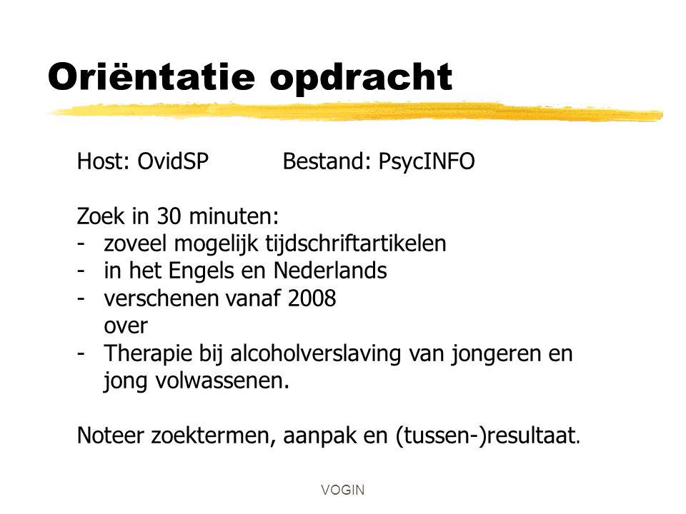 VOGIN Oriëntatie opdracht Host: OvidSPBestand: PsycINFO Zoek in 30 minuten: -zoveel mogelijk tijdschriftartikelen -in het Engels en Nederlands -verschenen vanaf 2008 over -Therapie bij alcoholverslaving van jongeren en jong volwassenen.