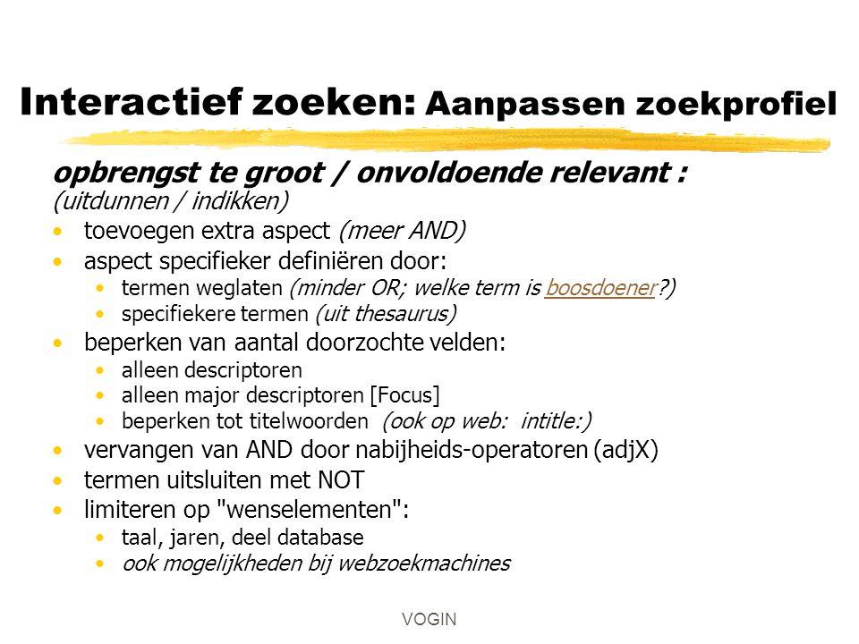 Interactief zoeken: Aanpassen zoekprofiel opbrengst te groot / onvoldoende relevant : (uitdunnen / indikken) toevoegen extra aspect (meer AND) aspect specifieker definiëren door: termen weglaten (minder OR; welke term is boosdoener )boosdoener specifiekere termen (uit thesaurus) beperken van aantal doorzochte velden: alleen descriptoren alleen major descriptoren [Focus] beperken tot titelwoorden (ook op web: intitle:) vervangen van AND door nabijheids-operatoren (adjX) termen uitsluiten met NOT limiteren op wenselementen : taal, jaren, deel database ook mogelijkheden bij webzoekmachines VOGIN