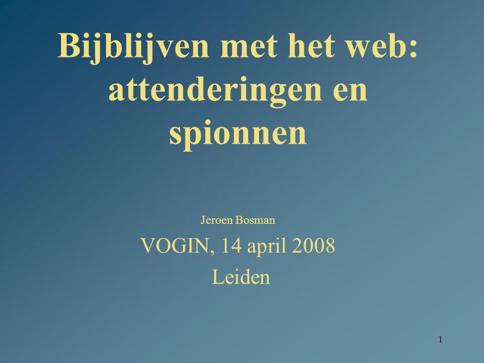 1 Bijblijven met het web: attenderingen en spionnen Jeroen Bosman VOGIN, 14 april 2008 Leiden